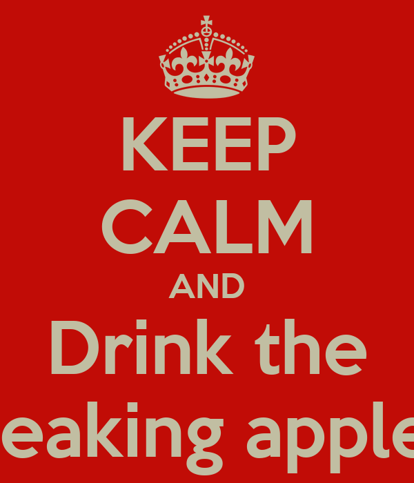 KEEP CALM AND Drink the The freaking apple juice