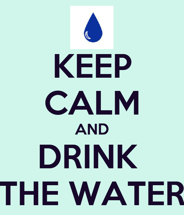 KEEP CALM AND DRINK  THE WATER