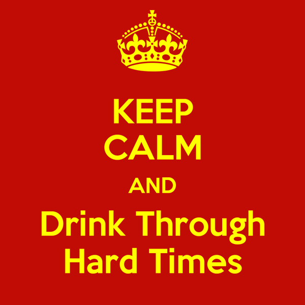 KEEP CALM AND Drink Through Hard Times