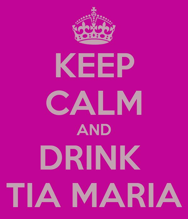 KEEP CALM AND DRINK  TIA MARIA