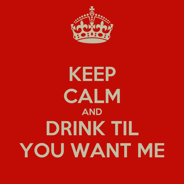 KEEP CALM AND DRINK TIL YOU WANT ME