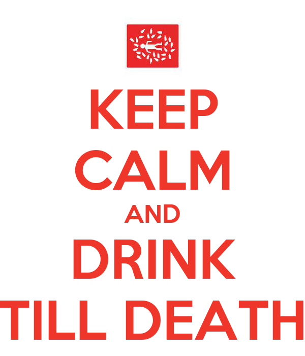 KEEP CALM AND DRINK TILL DEATH