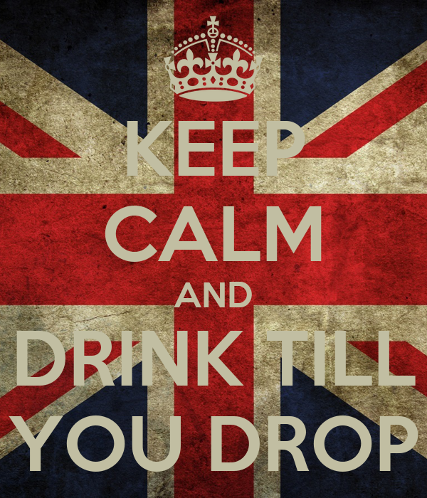 KEEP CALM AND DRINK TILL YOU DROP