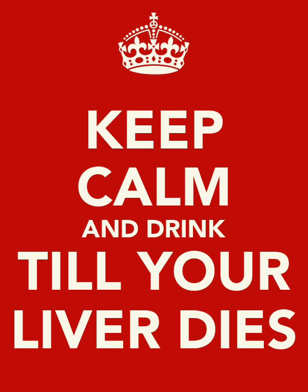 KEEP CALM AND DRINK TILL YOUR LIVER DIES