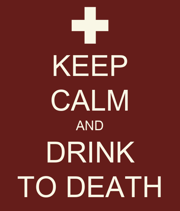 KEEP CALM AND DRINK TO DEATH
