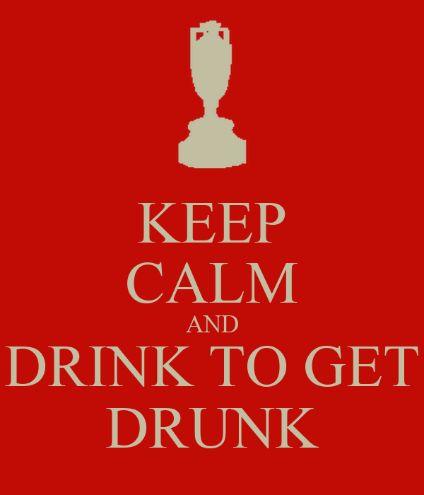 KEEP CALM AND DRINK TO GET DRUNK