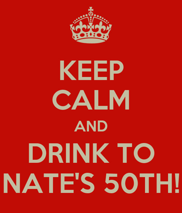 KEEP CALM AND DRINK TO NATE'S 50TH!