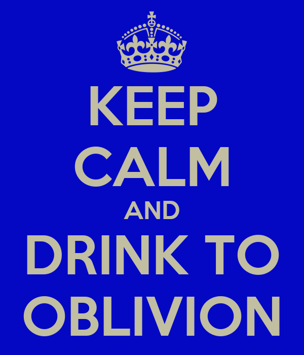 KEEP CALM AND DRINK TO OBLIVION
