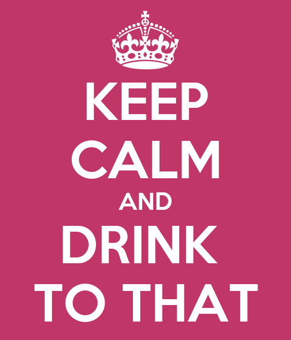 KEEP CALM AND DRINK  TO THAT