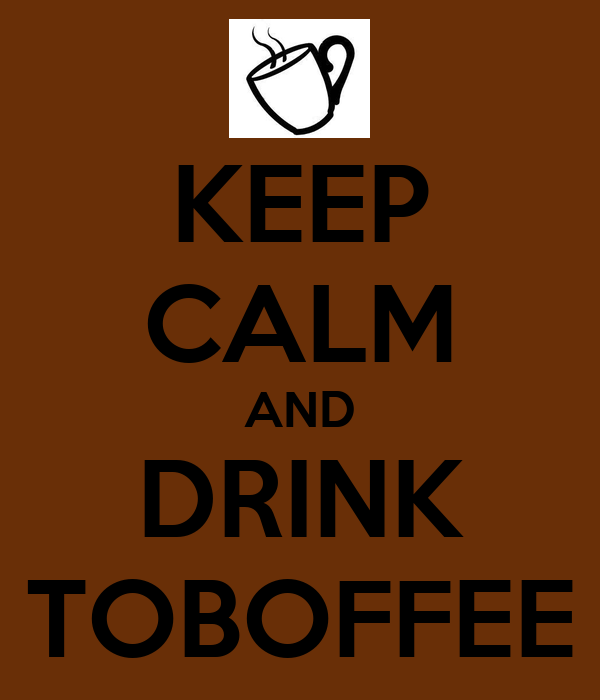 KEEP CALM AND DRINK TOBOFFEE
