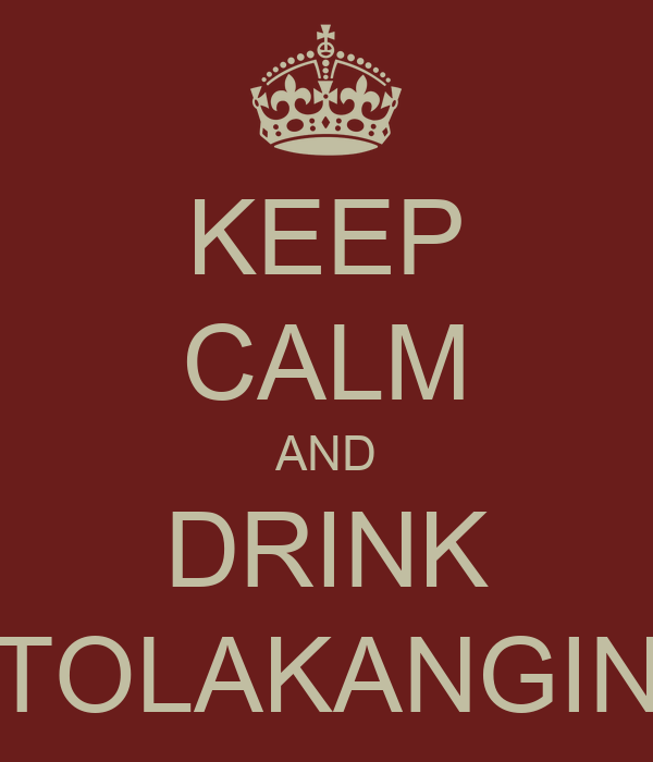 KEEP CALM AND DRINK TOLAKANGIN