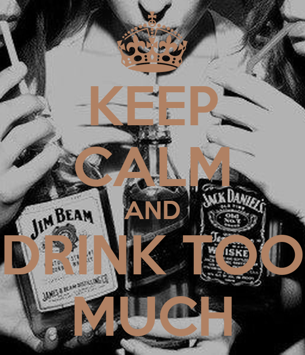 KEEP CALM AND DRINK TOO MUCH