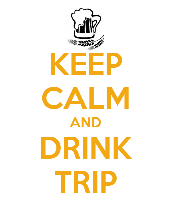 KEEP CALM AND DRINK TRIP