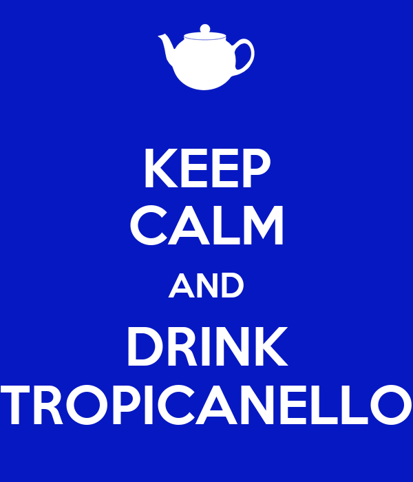KEEP CALM AND DRINK TROPICANELLO