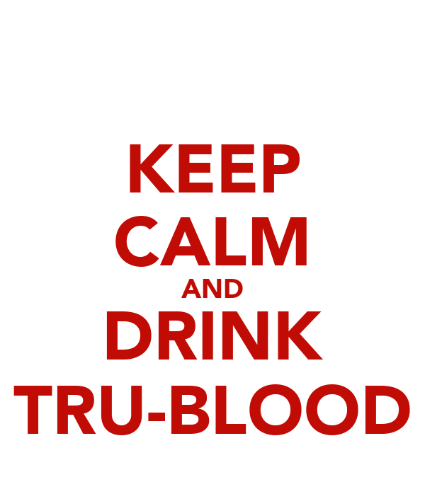 KEEP CALM AND DRINK TRU-BLOOD