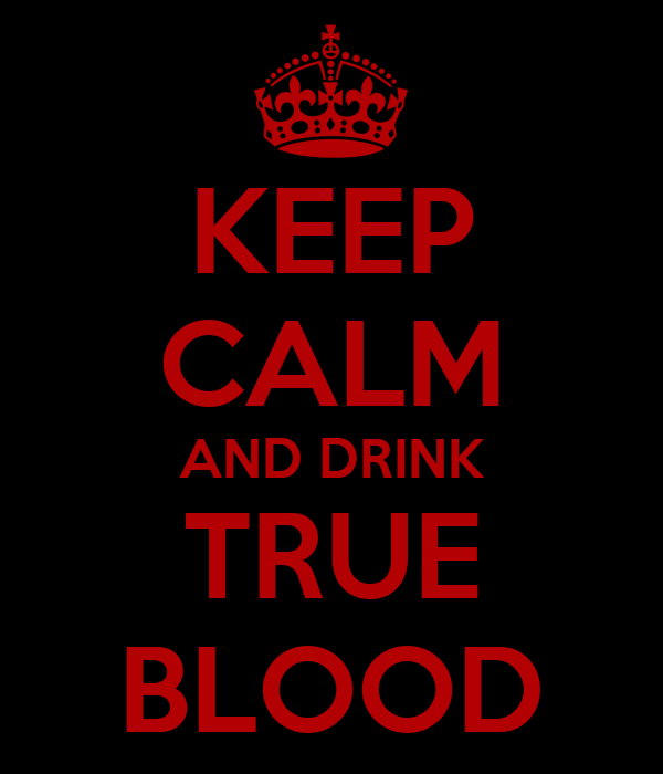 KEEP CALM AND DRINK TRUE BLOOD