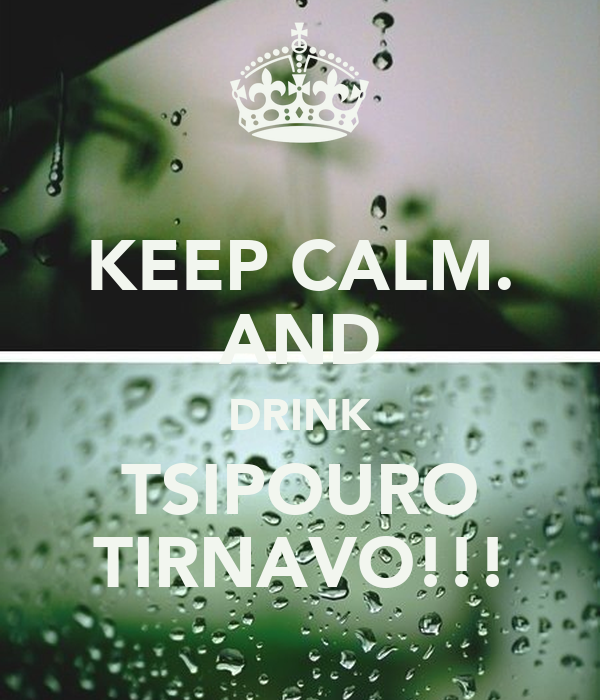 KEEP CALM. AND DRINK TSIPOURO TIRNAVO!!!