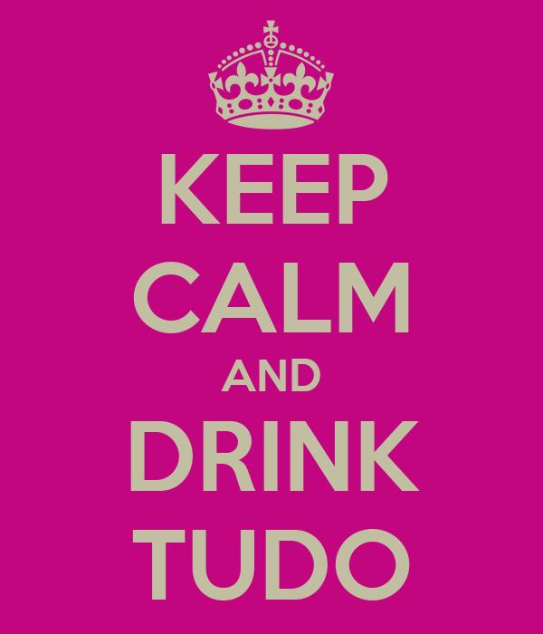 KEEP CALM AND DRINK TUDO