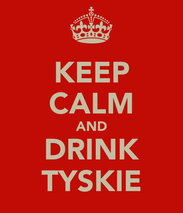 KEEP CALM AND DRINK TYSKIE