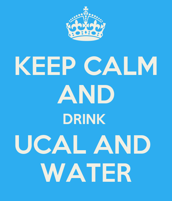 KEEP CALM AND DRINK  UCAL AND  WATER