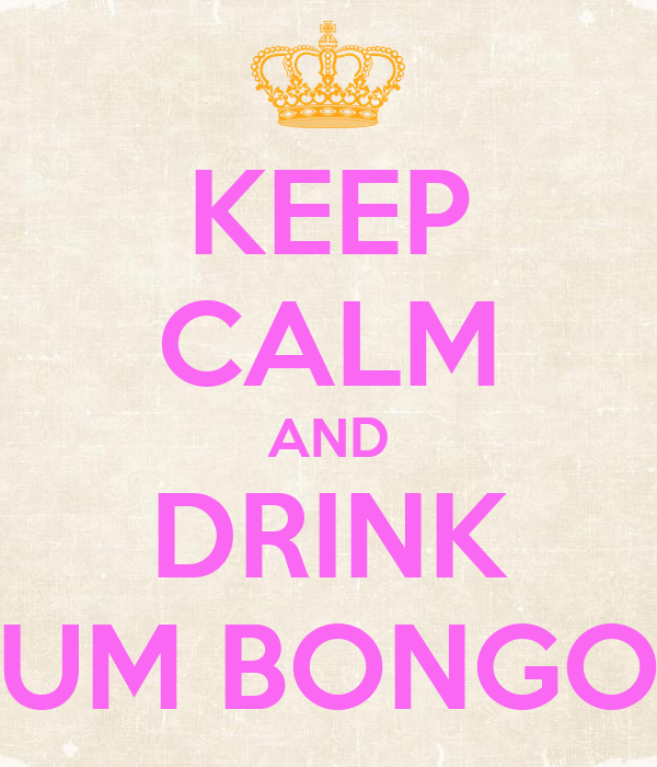 KEEP CALM AND DRINK UM BONGO