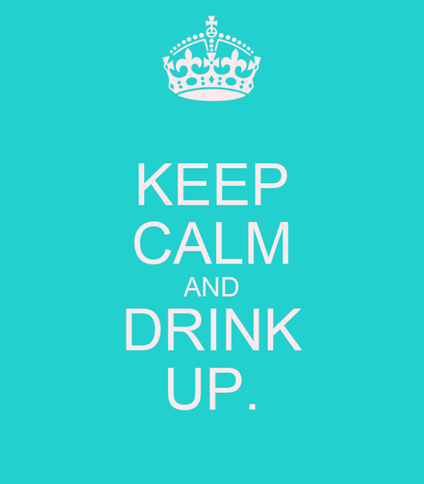 KEEP CALM AND DRINK UP.