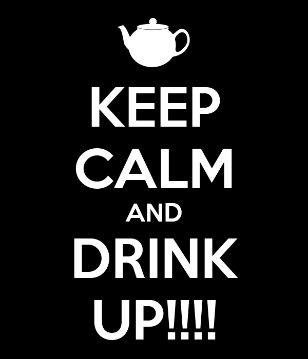 KEEP CALM AND DRINK UP!!!!
