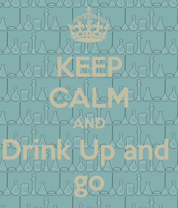KEEP CALM AND Drink Up and  go