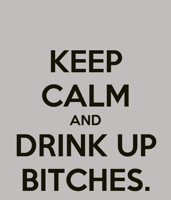 KEEP CALM AND DRINK UP BITCHES.