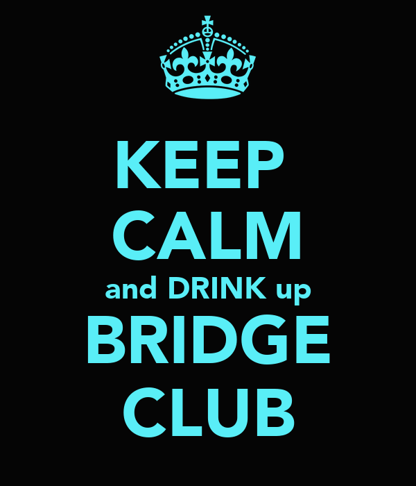 KEEP  CALM and DRINK up BRIDGE CLUB