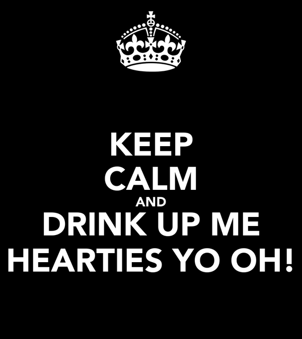 KEEP CALM AND DRINK UP ME HEARTIES YO OH!