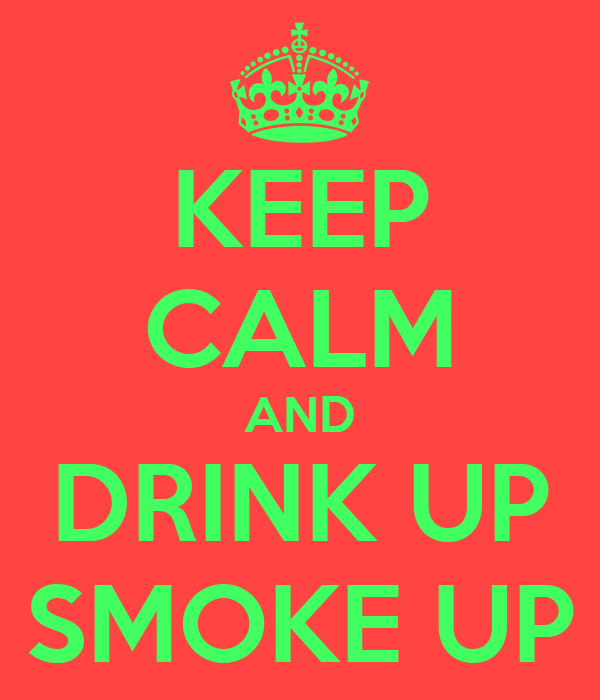 KEEP CALM AND DRINK UP SMOKE UP