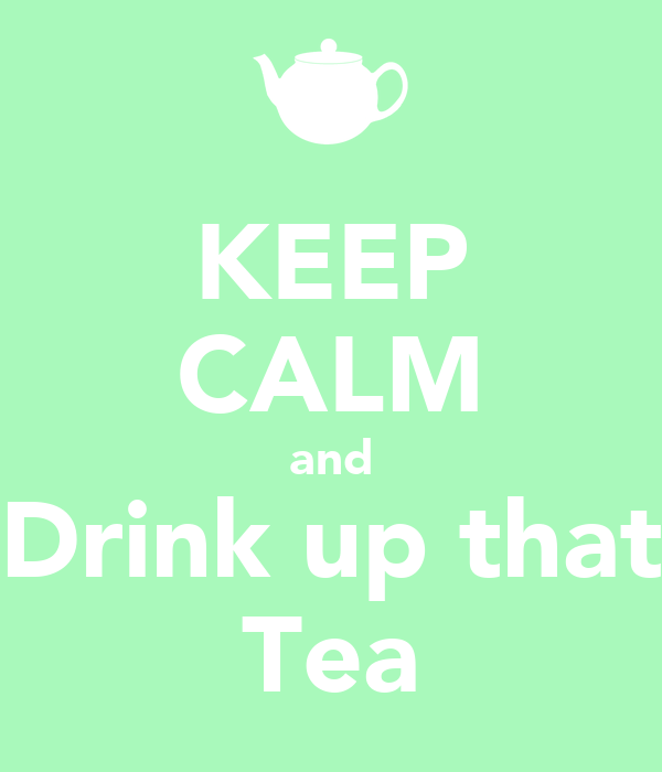 KEEP CALM and Drink up that Tea