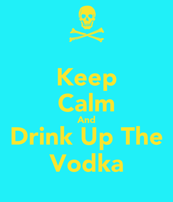 Keep Calm And Drink Up The Vodka