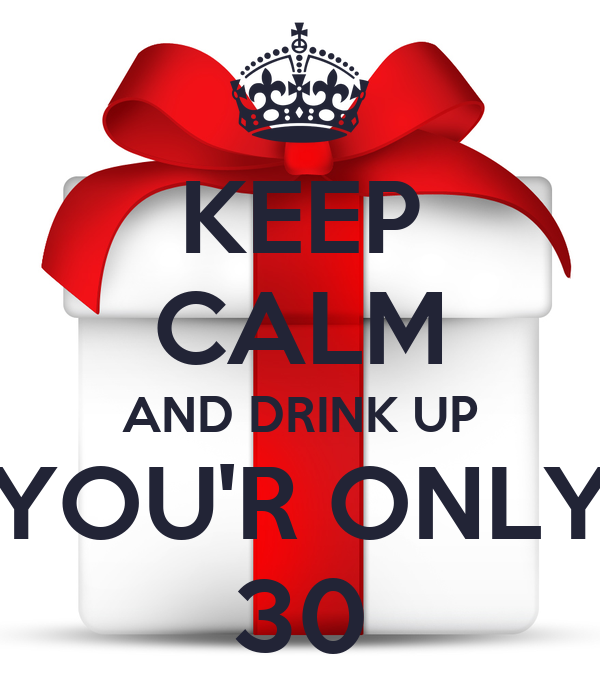 KEEP CALM AND DRINK UP YOU'R ONLY 30