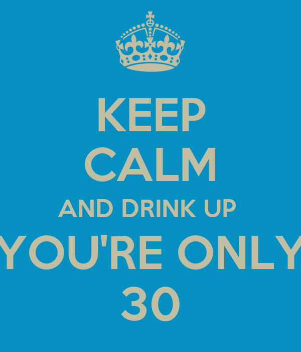 KEEP CALM AND DRINK UP  YOU'RE ONLY 30