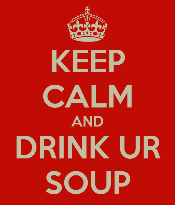 KEEP CALM AND DRINK UR SOUP