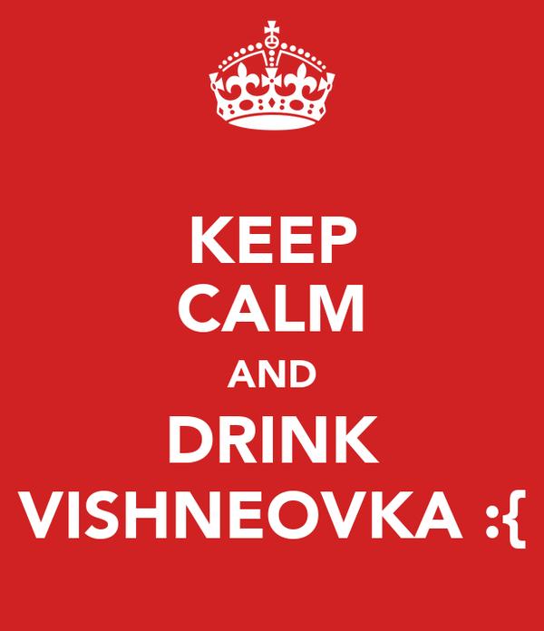 KEEP CALM AND DRINK VISHNEOVKA :{