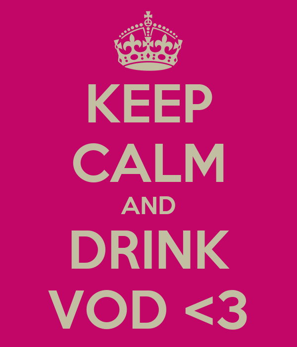 KEEP CALM AND DRINK VOD <3