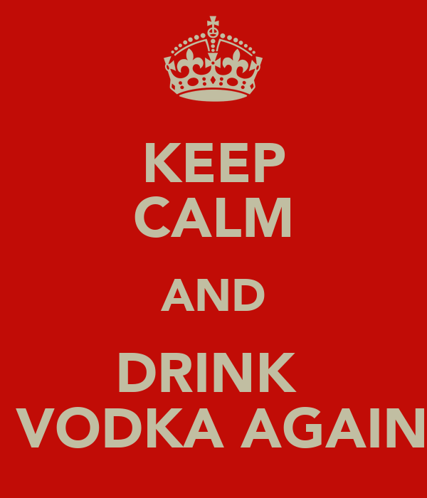 KEEP CALM AND DRINK   VODKA AGAIN