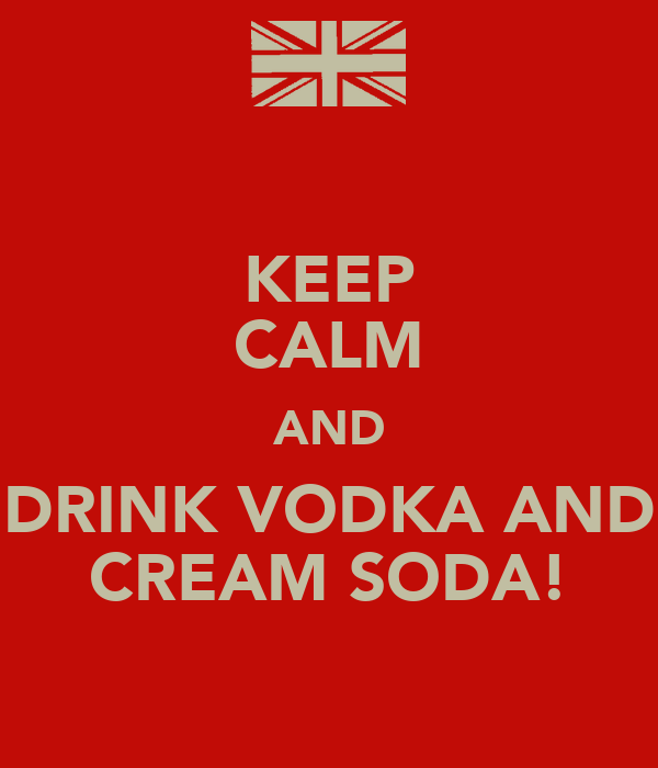 KEEP CALM AND DRINK VODKA AND CREAM SODA!