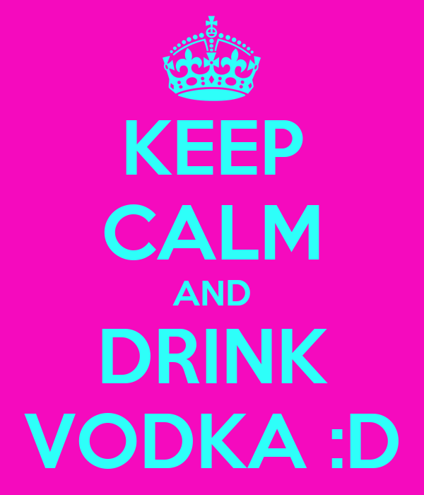 KEEP CALM AND DRINK VODKA :D