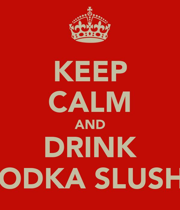 KEEP CALM AND DRINK VODKA SLUSHS
