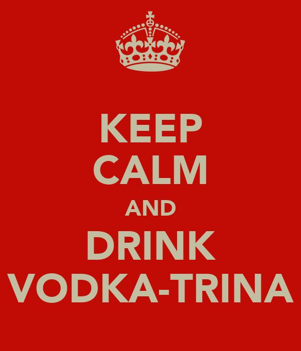KEEP CALM AND DRINK VODKA-TRINA