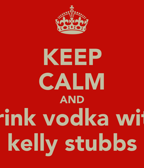 KEEP CALM AND drink vodka with kelly stubbs