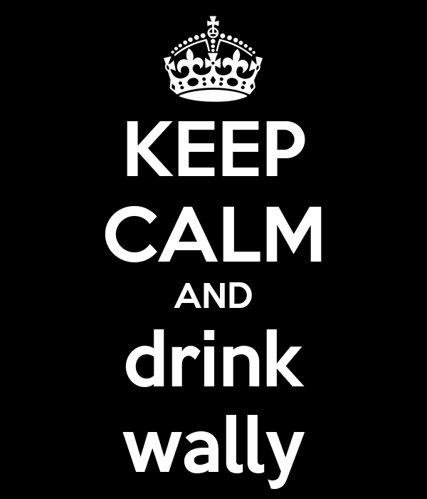 KEEP CALM AND drink wally