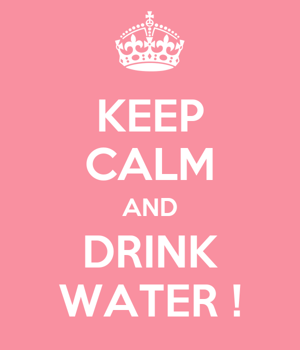 KEEP CALM AND DRINK WATER !