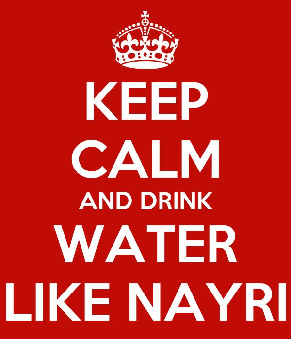 KEEP CALM AND DRINK WATER LIKE NAYRI