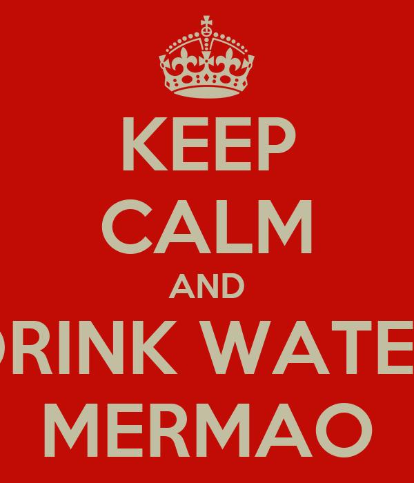 KEEP CALM AND DRINK WATER MERMAO