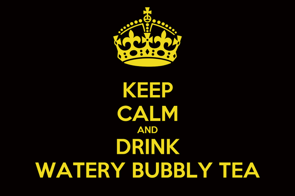 KEEP CALM AND DRINK WATERY BUBBLY TEA